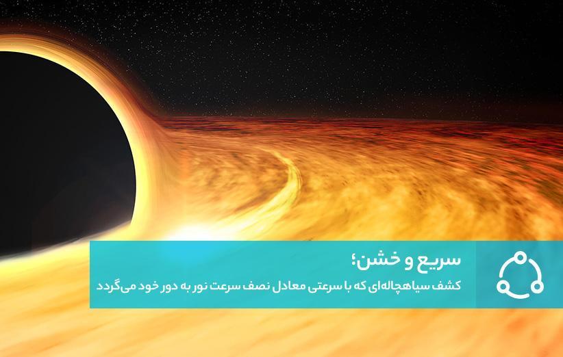 سریع و خشن؛ کشف سیاهچاله ای که با سرعتی معادل نصف سرعت نور به دور خود می شود
