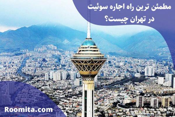 مطمئن ترین راه اجاره سوئیت در تهران چیست؟